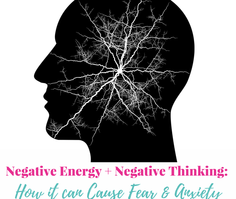 Negative Energy + Negative Thinking: How it can Cause Fear & Anxiety
