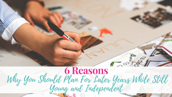 6 Reasons Why You Should Plan For Later Years While Still Young and Independent