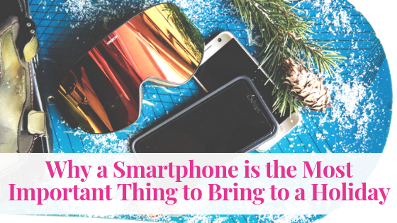 Why a Smartphone is the Most Important Thing to Bring to a Holiday