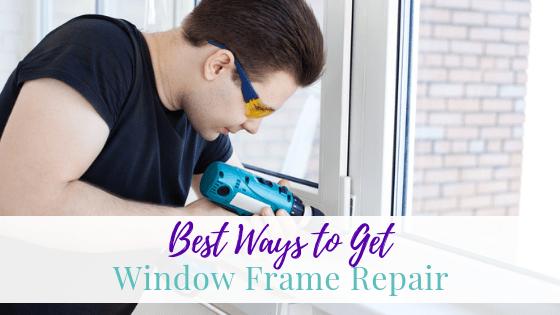 Best Ways to Get Window Frame Repair