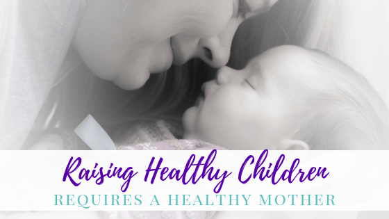 Raising Healthy Children Requires A Healthy Mother