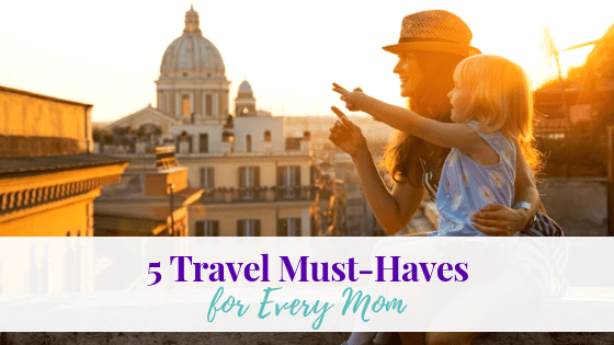 5 Travel Must-Haves for Every Mom