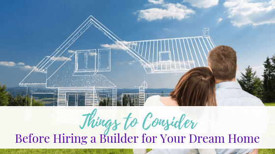 Things to Consider Before Hiring a Builder for Your Dream Home