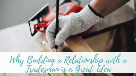 Why Building a Relationship with a Tradesman is a Great Idea