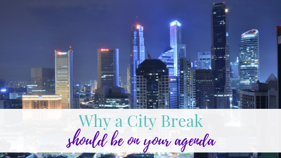 Why a City Break Should Be On Your Agenda