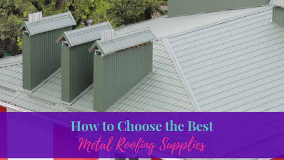 How to Choose the Best Metal Roofing Supplies