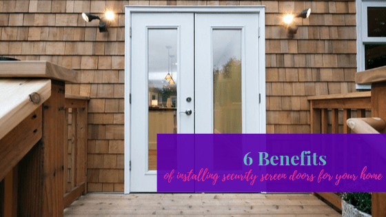 6 Benefits Of Installing Security Screen Doors For Your Home