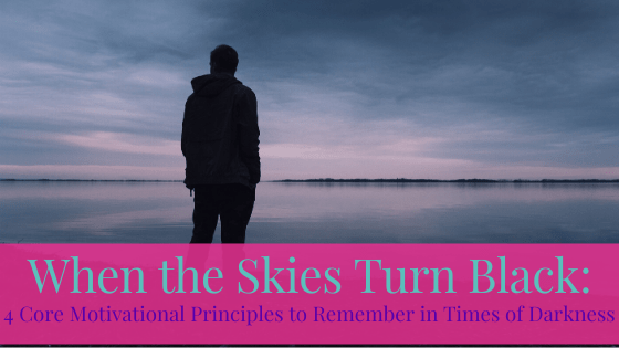 When the Skies Turn Black: 4 Core Motivational Principles to Remember in Times of Darkness