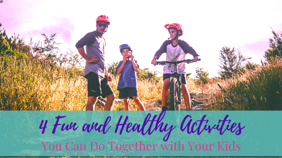 4 Fun and Healthy Activities You Can Do Together with Your Kids