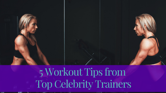 5 Workout Tips from Top Celebrity Trainers