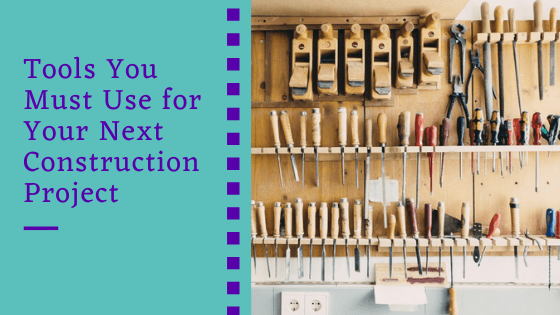 Tools You Must Use for Your Next Construction Project