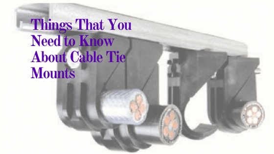 Things that you need to know about Cable Tie Mounts