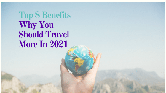 Top 8 Benefits Why You Should Travel More In 2021