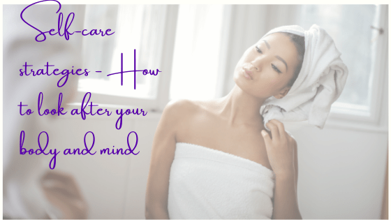 Self-Care Strategies – How To Look After Your Body And Mind