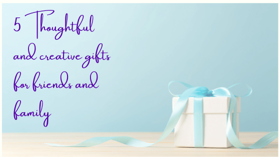 5 Thoughtful and Creative Gifts for Friends and Family