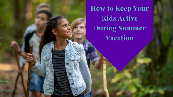 How To Keep Your Kids Active During Your Summer Vacation