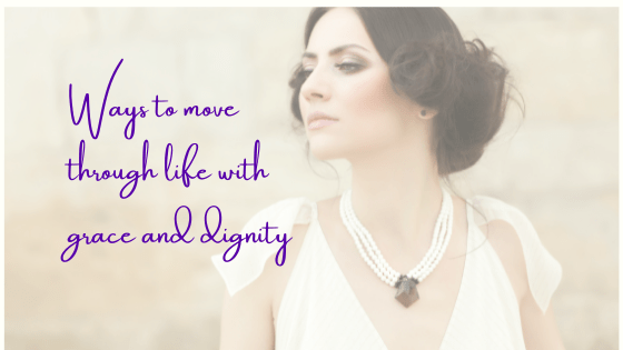 Ways To Move Through Life With Grace And Dignity