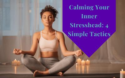 Calming Your Inner Stresshead: 4 Simple Tactics