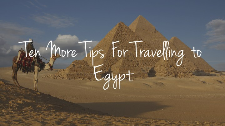 10 More Tips for Travelling to Egypt