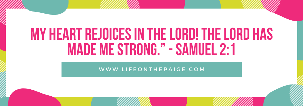 """My heart rejoices in the Lord! The Lord has made me strong."""" - Samuel 2:1"""