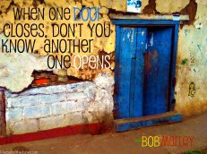 When one door closes, don't you know, another one opens. -Bob Marley