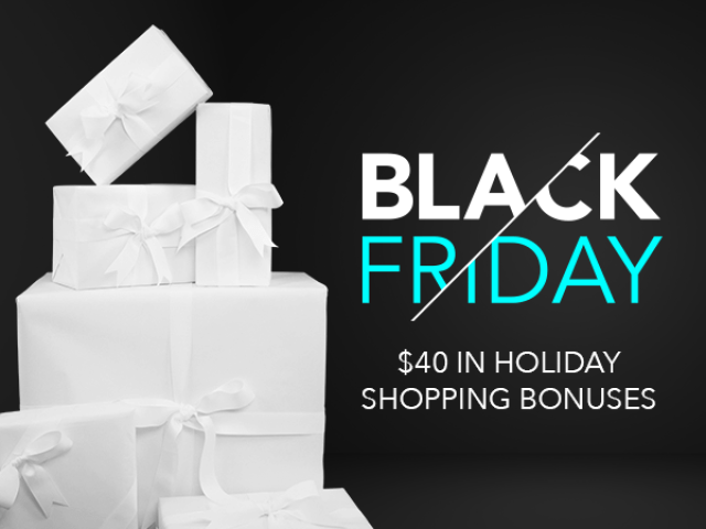 Black Friday - $40 in Holiday Shopping Bonuses