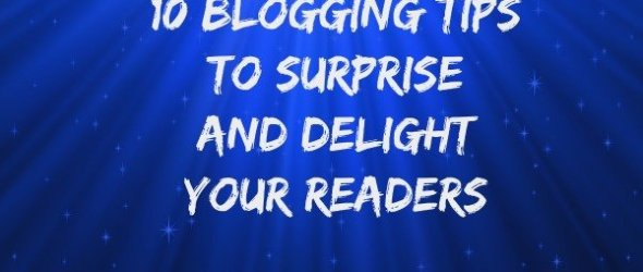 10 Blogging Tips to Surprise and Delight your readers