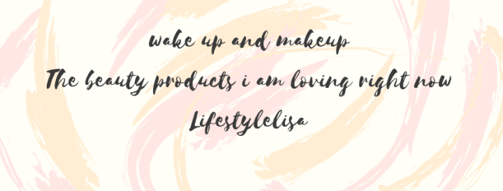 Wake up and makeup – The beauty products I am loving right now!