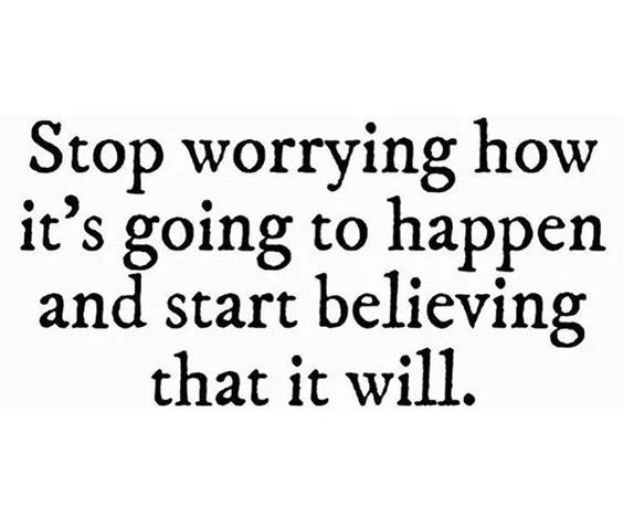 Stop worrying how it's going to happen and start believing it will!