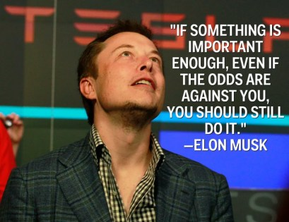 If something is important enough, even if the affd are against you, you should stil do it -Elon Musk