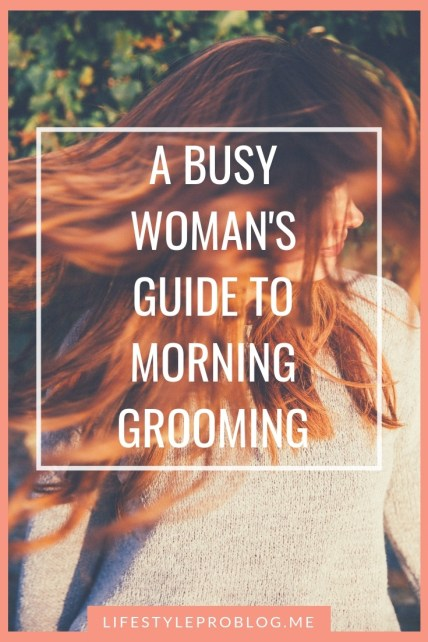 Busy Woman's 5 Time Saving Grooming Tips for your morning routine - A Guide to Morning #Grooming for the #BusyWoman #Beauty #MorningRoutine #Grooming #Tips&Tricks