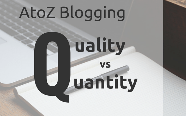 AtoZ Blogging Challenge – Q for Quality vs Quanity