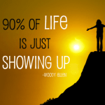 90% of life is just showing up!