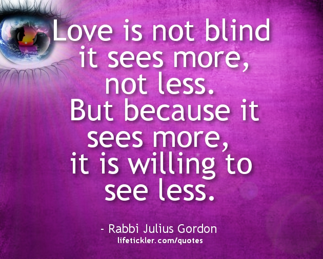 Love is not blind it sees more, not less. But because it sees more, it is willing to see less.