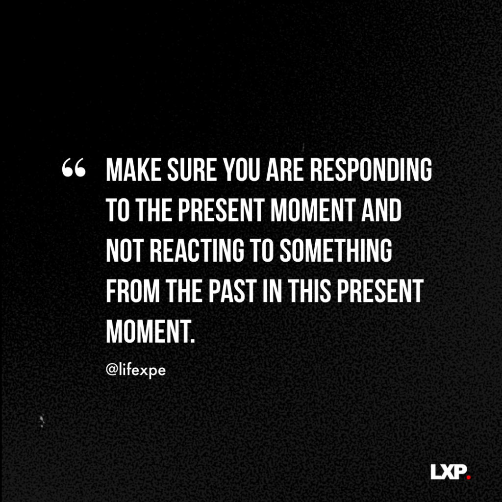 Make sure you are responding to the present moment and not reacting to something from the past in this present moment