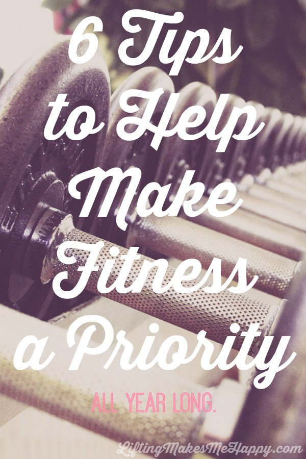 6 Tips to Help Make Fitness A Priority All Year Long - via LiftingMakesMeHappy.com