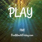 Play (Five Minute Friday)