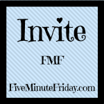 Invite (Five Minute Friday)