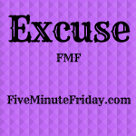 Excuse (Five Minute Friday)