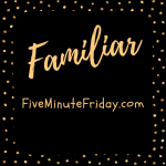 Familiar (Five Minute Friday)
