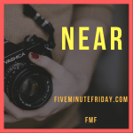 Near (Five Minute Friday)