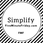 Simplify (Five Minute Friday)