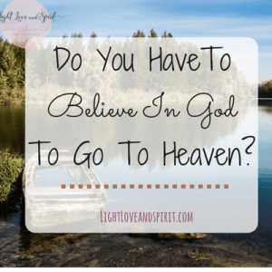 Do You Have To Believe In God To Go To Heaven?