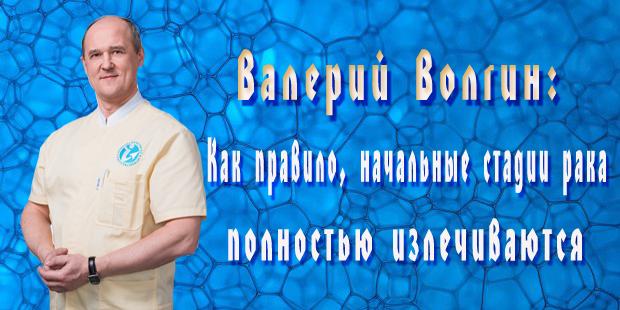 Валерий Волгин: Как правило, начальные стадии рака полностью излечиваются