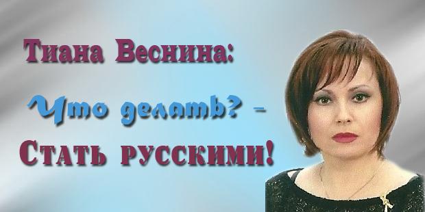 Тиана Веснина. Что делать? — Стать русскими