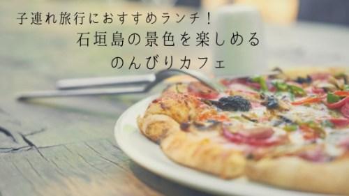 石垣島のんびりカフェ|自家製ピザ&パスタが美味しい!景色が良く子連れにも嬉しい穴場カフェ