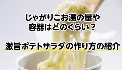 じゃがりこお湯の量や容器はどのくらい?激旨ポテトサラダの作り方の紹介
