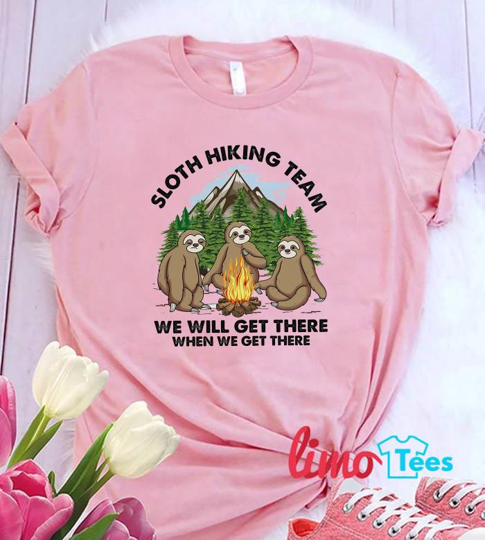 Camping sloth hiking team we will get there when we get there shirt
