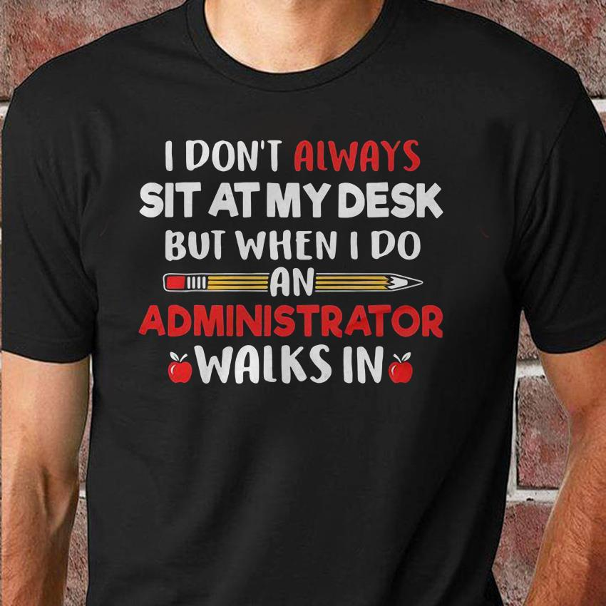 I don't always sit at my desk but when I do an administrator walks in teacher shirt