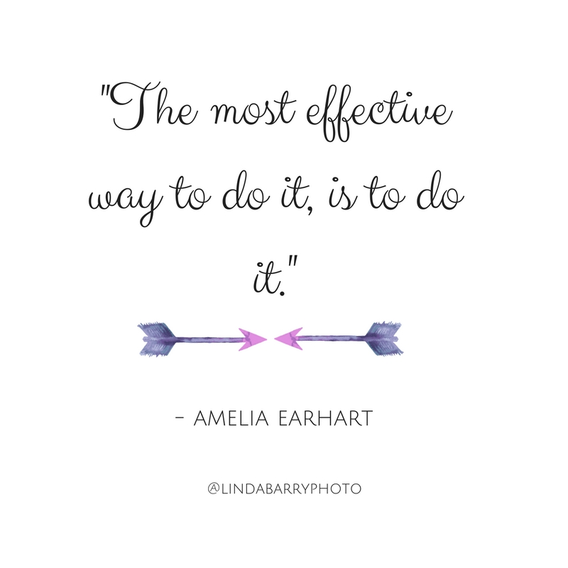 The most effective way to do it, is to do it. Amelia Earhart quote.